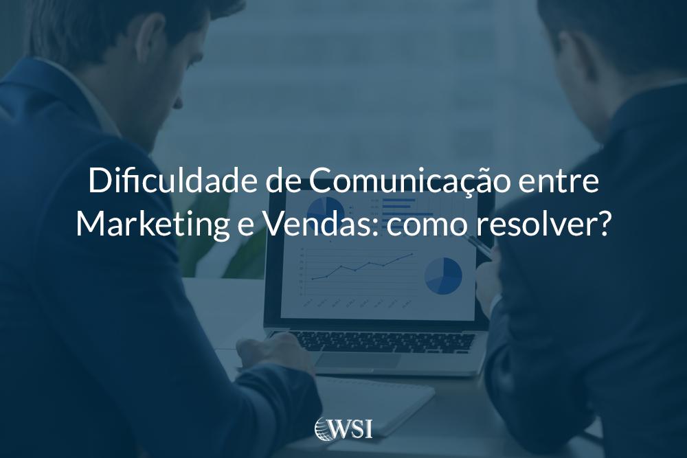 Dificuldade de Comunicação entre Marketing e Vendas: como resolver?